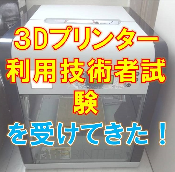 3Dプリンター活用技術検定試験を受験してきた!
