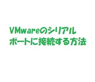VMwareのシリアルポートに接続する方法