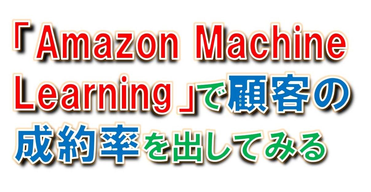 「Amazon Machine Learning」を使って新規見込み顧客の成約率を出してみる