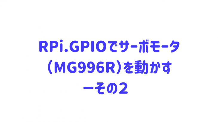 RPi.GPIOでサーボモータ(MG996R)を動かす-その2