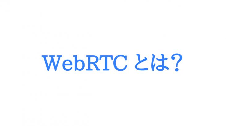 ビデオチャットを簡単に作れる『WebRTC』についてさくっと調べてみた